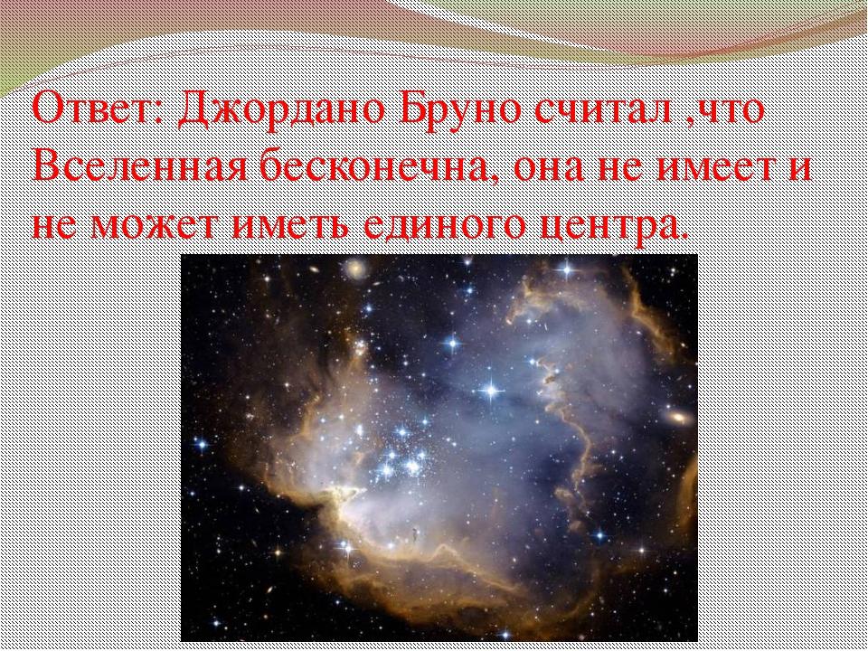 Ответ: Джордано Бруно считал ,что Вселенная бесконечна, она не имеет и не мож...