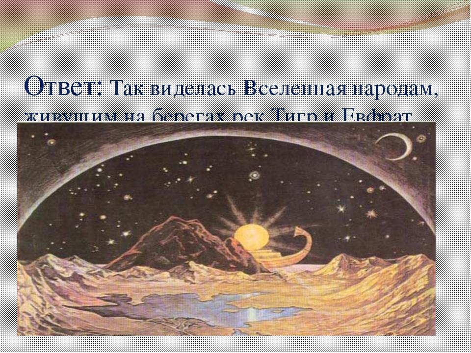 Ответ: Так виделась Вселенная народам, живущим на берегах рек Тигр и Евфрат.