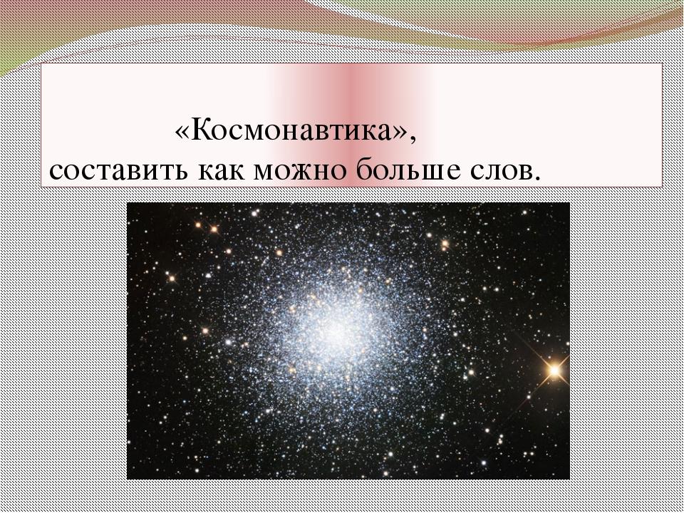 «Космонавтика», составить как можно больше слов.