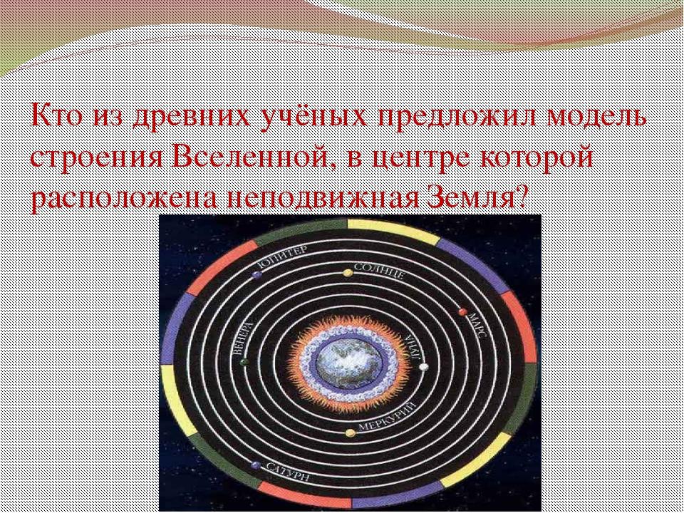 Кто из древних учёных предложил модель строения Вселенной, в центре которой р...