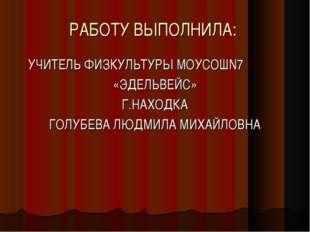 РАБОТУ ВЫПОЛНИЛА: УЧИТЕЛЬ ФИЗКУЛЬТУРЫ МОУСОШN7 «ЭДЕЛЬВЕЙС» Г.НАХОДКА ГОЛУБЕВА