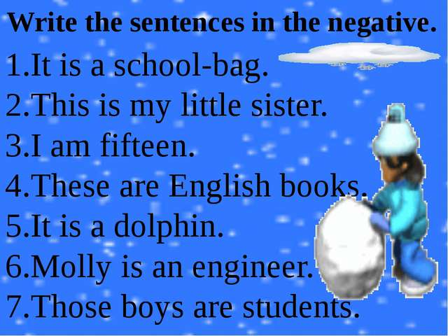 Write the sentences in the negative. It is a school-bag. This is my little si...