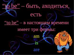"""""""to be"""" – быть, аходиться, есть """"to be"""" – в настоящем времени имеет три формы"""