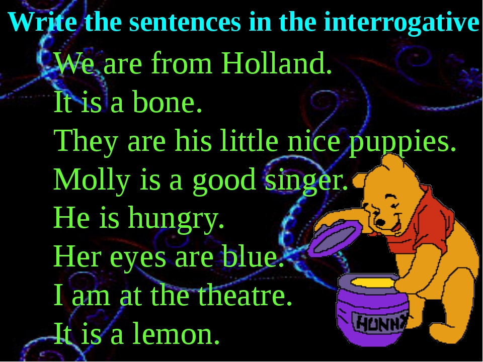 Write the sentences in the interrogative We are from Holland. It is a bone. T...