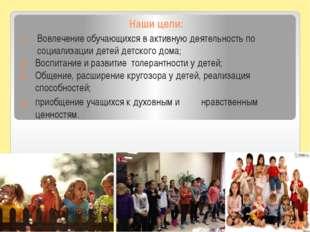 Наши цели: Вовлечение обучающихся в активную деятельность по социализации дет