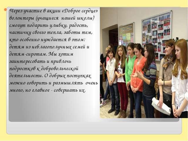 Через участие в акции «Доброе сердце» волонтеры (учащиеся нашей школы) смогут...