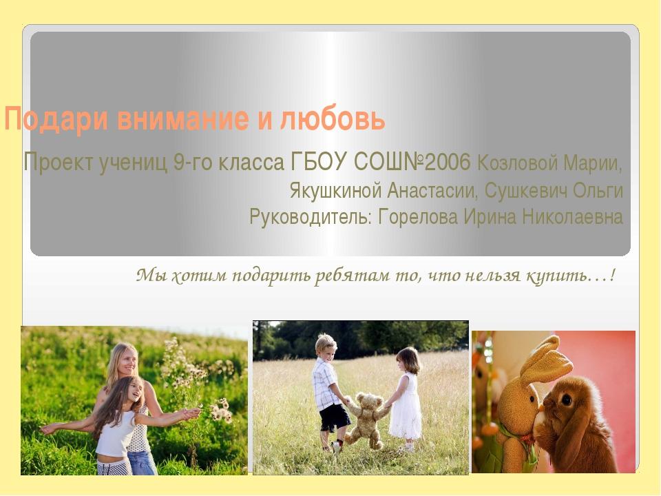 Подари внимание и любовь Проект учениц 9-го класса ГБОУ СОШ№2006 Козловой Мар...