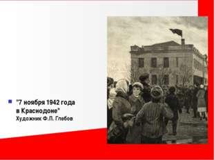 """""""7 ноября 1942 года в Краснодоне"""" Художник Ф.П. Глебов"""