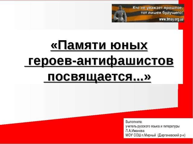 «Памяти юных героев-антифашистов посвящается...» Выполнила: учитель русского...