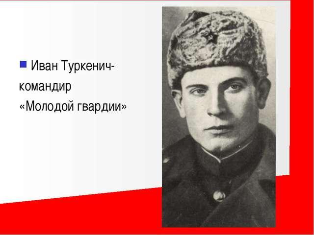 Иван Туркенич- командир «Молодой гвардии»