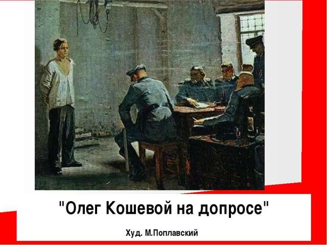 """""""Олег Кошевой на допросе"""" Худ. М.Поплавский"""