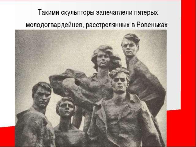 Такими скульпторы запечатлели пятерых молодогвардейцев, расстрелянных в Ровен...