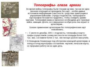 Топографы- глаза армии Во время войны топографы были глазами армии, так как