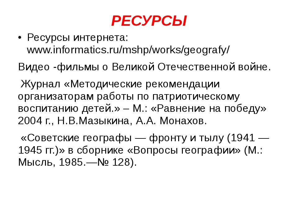 РЕСУРСЫ Ресурсы интернета: www.informatics.ru/mshp/works/geografy/ Видео -фил...
