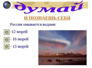 И ПОЗНАЕШЬ СЕБЯ Россия омывается водами 12 морей 16 морей 13 морей