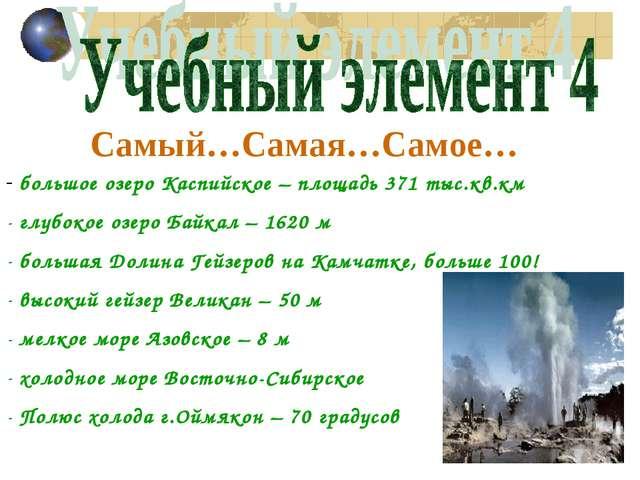 Самый…Самая…Самое… большое озеро Каспийское – площадь 371 тыс.кв.км глубокое...