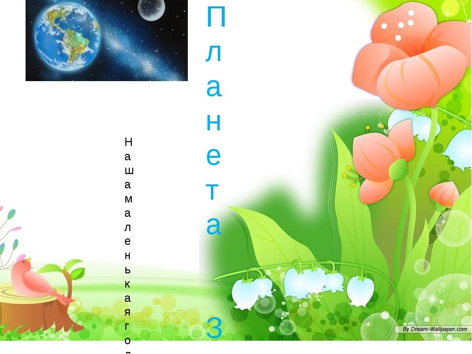 Планета Земля Наша маленькая голубая планета несётся в мировом пространстве к...