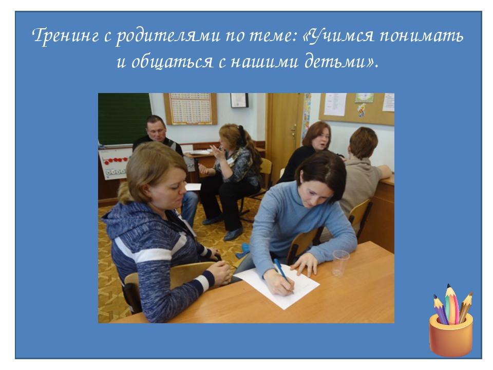 Тренинг с родителями по теме: «Учимся понимать и общаться с нашими детьми».