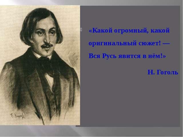 «Какой огромный, какой оригинальный сюжет! — Вся Русь явится в нём!» Н. Гоголь