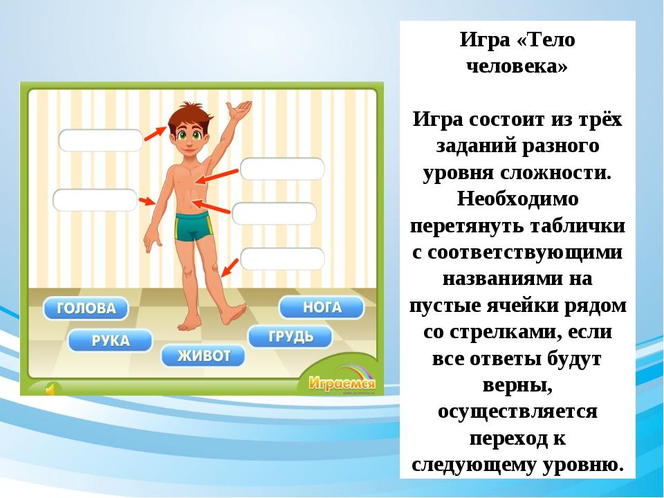 Игра «Тело человека» Игра состоит из трёх заданий разного уровня сложности. Н...