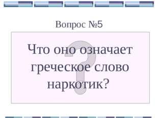Вопрос №5 Что оно означает греческое слово наркотик?