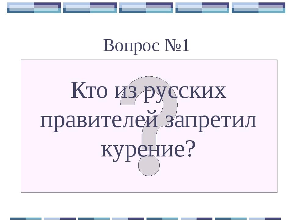 Вопрос №1 Кто из русских правителей запретил курение?