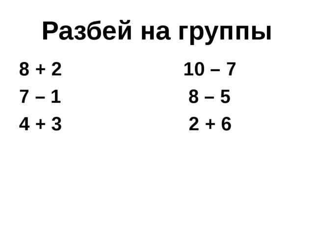 Разбей на группы 8 + 2 10 – 7 7 – 1 8 – 5 4 + 3 2 + 6