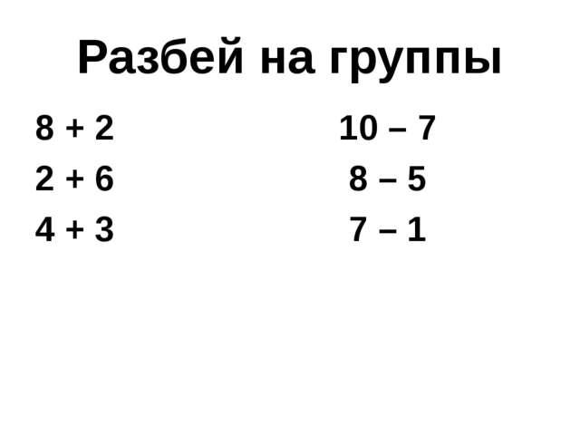 Разбей на группы 8 + 2 10 – 7 2 + 6 8 – 5 4 + 3 7 – 1