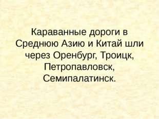 Караванные дороги в Среднюю Азию и Китай шли через Оренбург, Троицк, Петропав