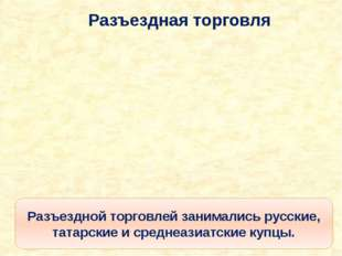 Разъездная торговля Разъездной торговлей занимались русские, татарские и сред