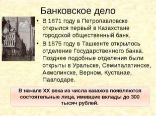 Банковское дело В 1871 году в Петропавловске открылся первый в Казахстане гор