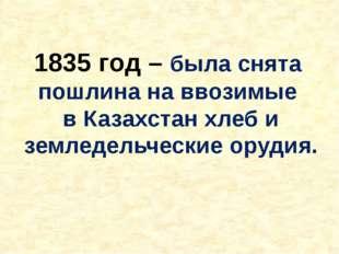 1835 год – была снята пошлина на ввозимые в Казахстан хлеб и земледельческие