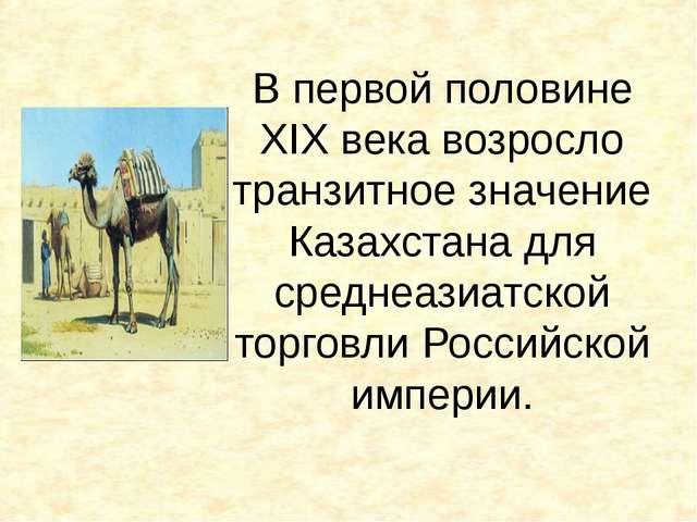 В первой половине XIX века возросло транзитное значение Казахстана для средне...