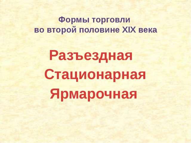 Формы торговли во второй половине XIX века Разъездная Стационарная Ярмарочная