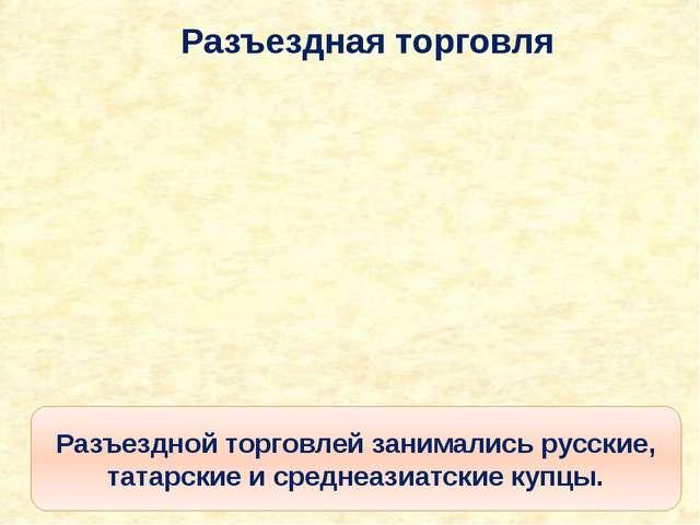 Разъездная торговля Разъездной торговлей занимались русские, татарские и сред...