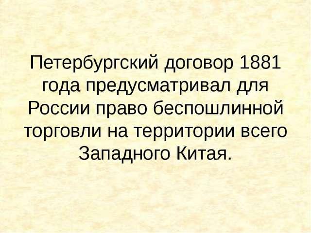 Петербургский договор 1881 года предусматривал для России право беспошлинной...