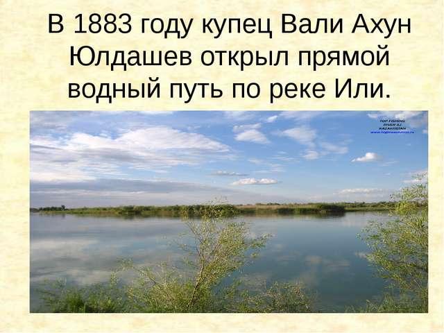 В 1883 году купец Вали Ахун Юлдашев открыл прямой водный путь по реке Или.