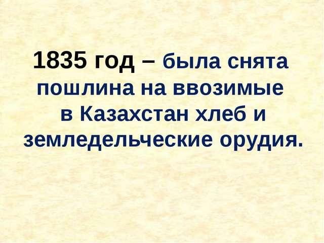 1835 год – была снята пошлина на ввозимые в Казахстан хлеб и земледельческие...