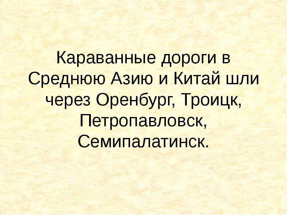 Караванные дороги в Среднюю Азию и Китай шли через Оренбург, Троицк, Петропав...