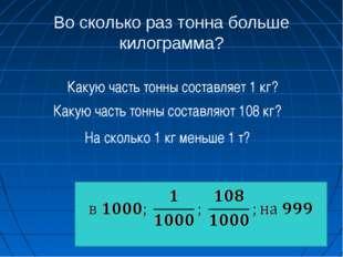 Во сколько раз тонна больше килограмма? Какую часть тонны составляет 1 кг? Ка