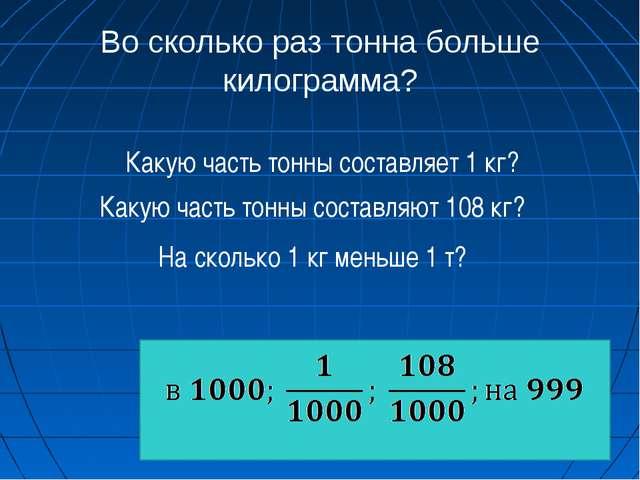 Во сколько раз тонна больше килограмма? Какую часть тонны составляет 1 кг? Ка...