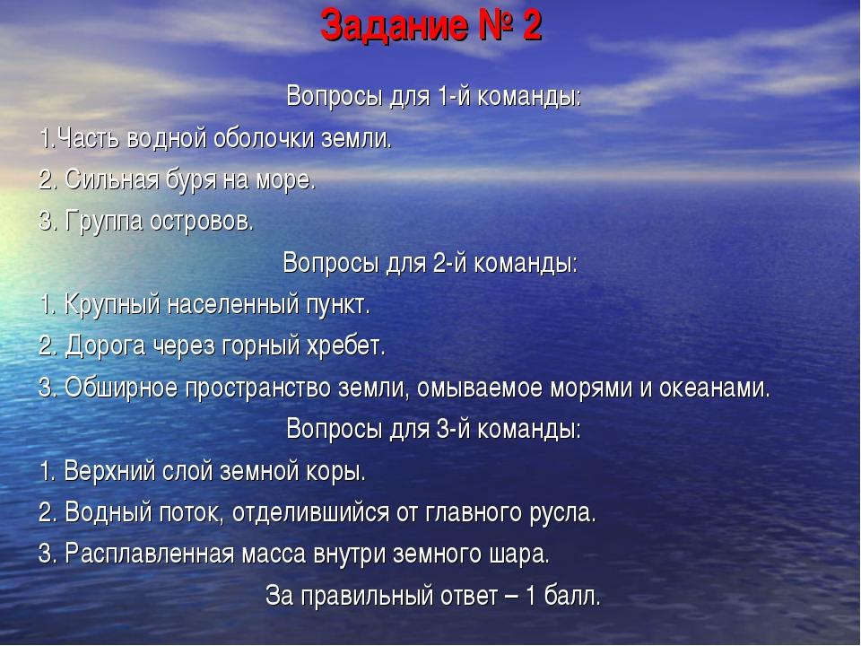 Задание № 2 Вопросы для 1-й команды: 1.Часть водной оболочки земли. 2. Сильна...