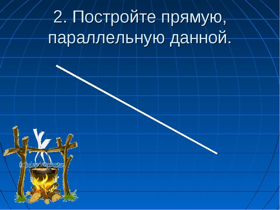2. Постройте прямую, параллельную данной.