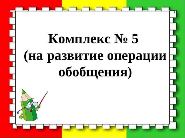 Комплекс № 5 (на развитие операции обобщения)
