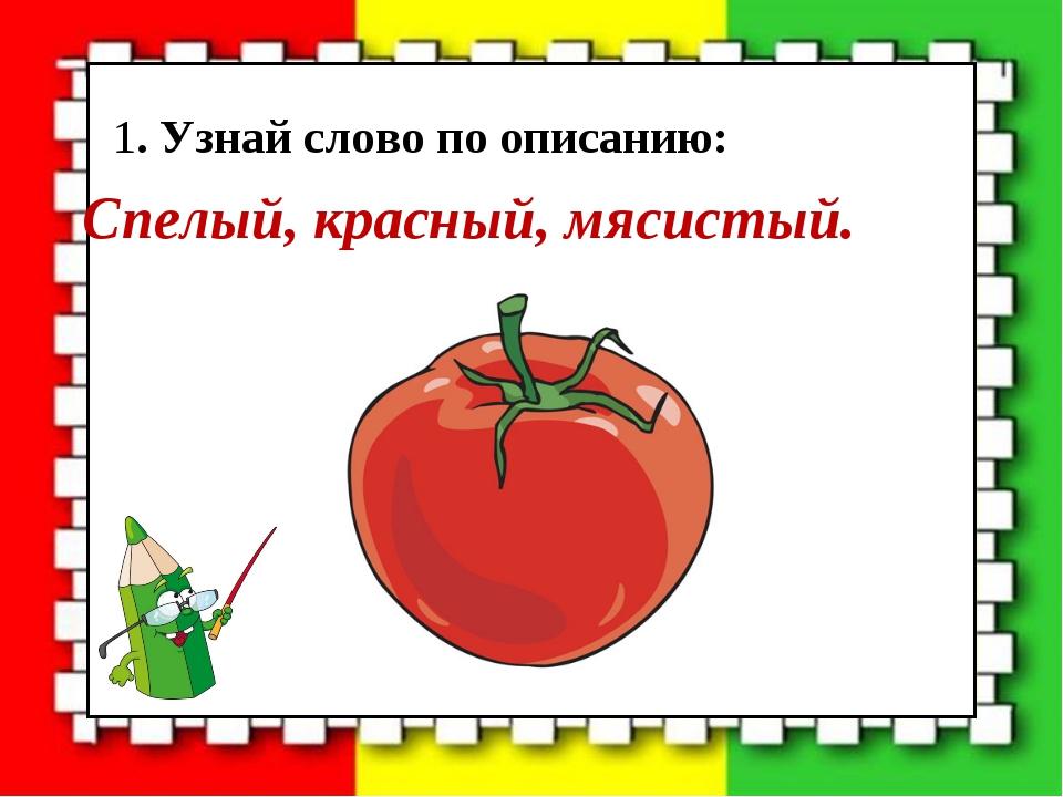 1. Узнай слово по описанию: Спелый, красный, мясистый.