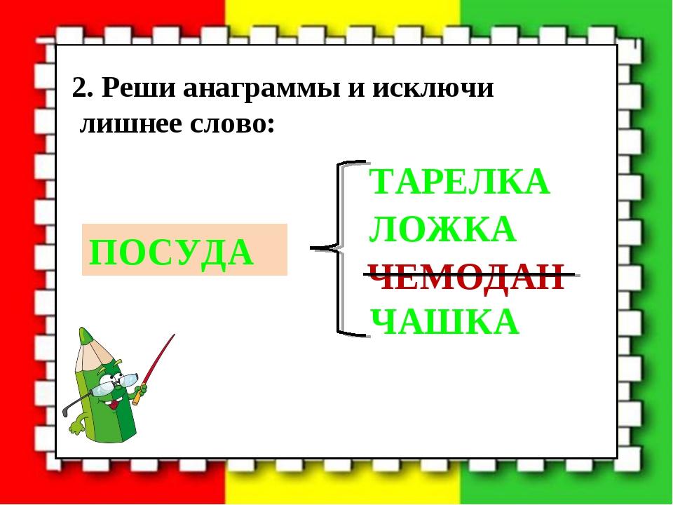 2. Реши анаграммы и исключи лишнее слово: ЧАШКА ЧЕМОДАН ЛОЖКА ТАРЕЛКА ПОСУДА