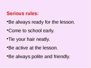 Serious rules: Be always ready for the lesson. Come to school early. Tie you