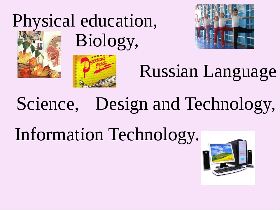 Physical education, Biology, Russian Language Science, Design and Technology,...