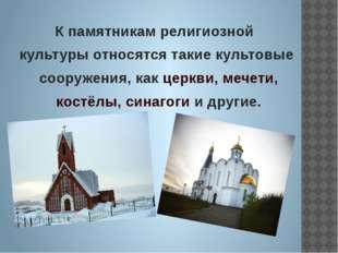К памятникам религиозной культуры относятся такие культовые сооружения, как ц