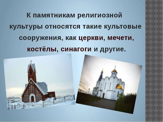 К памятникам религиозной культуры относятся такие культовые сооружения, как ц...